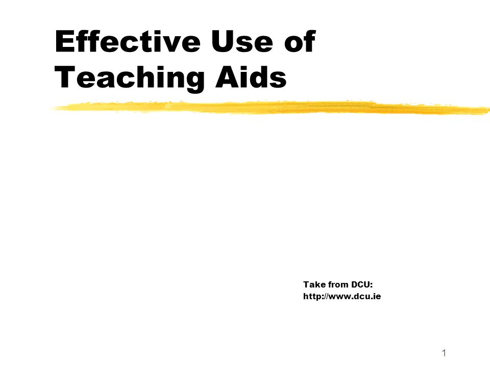 Effective Use of Teaching Aids Take from DCU: http://www.dcu.ie 1