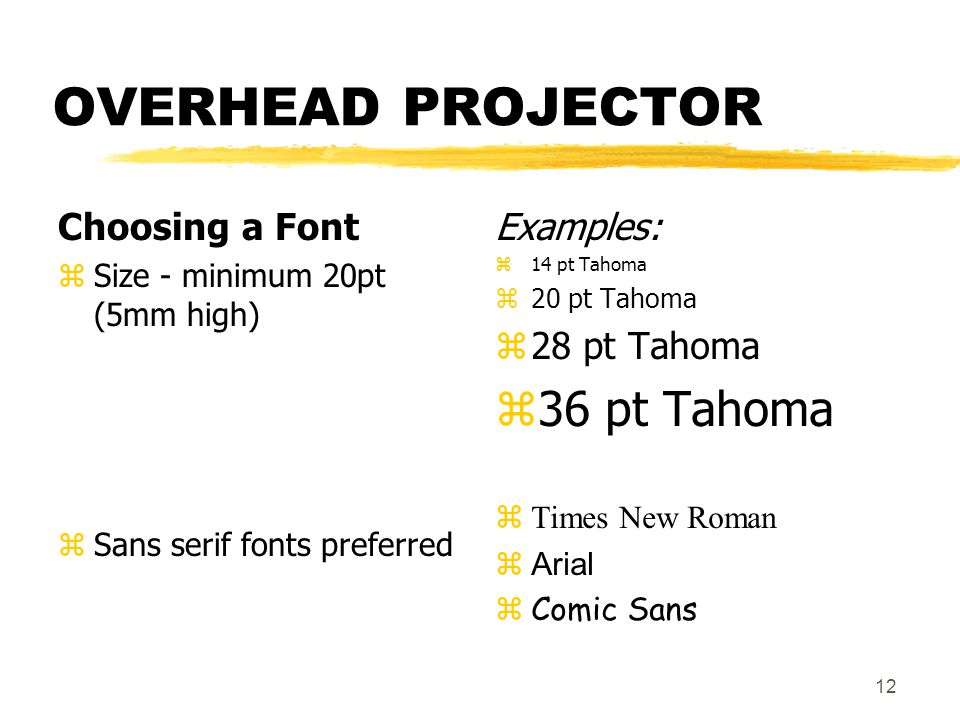 OVERHEAD PROJECTOR Choosing a Font zSize - minimum 20pt (5mm high) zSans serif fonts preferred Examples: z 14 pt Tahoma z 20 pt Tahoma z 28 pt Tahoma z 36 pt Tahoma  Times New Roman zArial zComic Sans 12