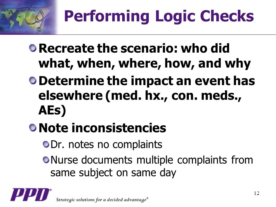 12 Performing Logic Checks Recreate the scenario: who did what, when, where, how, and why Determine the impact an event has elsewhere (med.