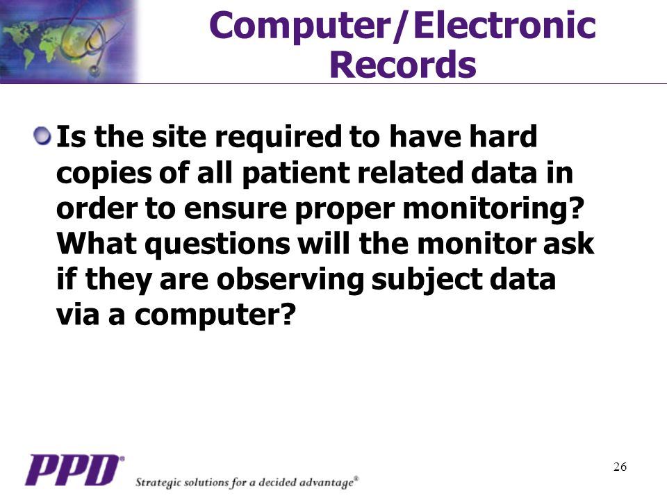 26 Computer/Electronic Records Is the site required to have hard copies of all patient related data in order to ensure proper monitoring.