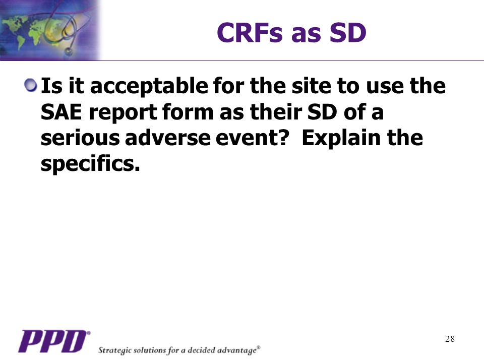 28 CRFs as SD Is it acceptable for the site to use the SAE report form as their SD of a serious adverse event.