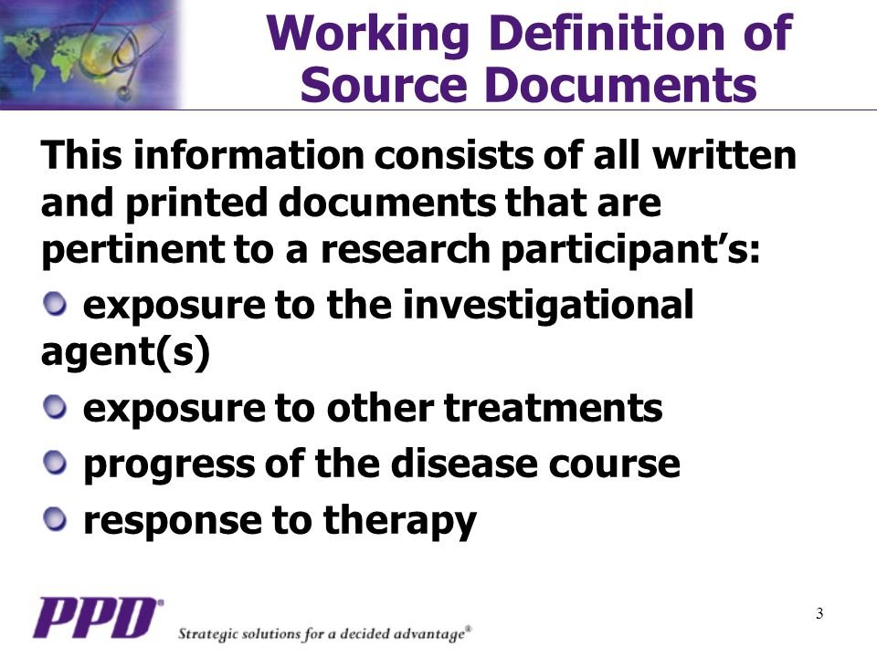 3 Working Definition of Source Documents This information consists of all written and printed documents that are pertinent to a research participant's: exposure to the investigational agent(s) exposure to other treatments progress of the disease course response to therapy