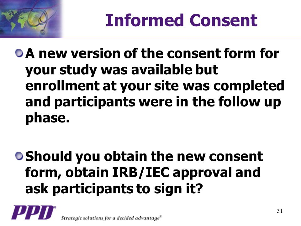 31 Informed Consent A new version of the consent form for your study was available but enrollment at your site was completed and participants were in the follow up phase.