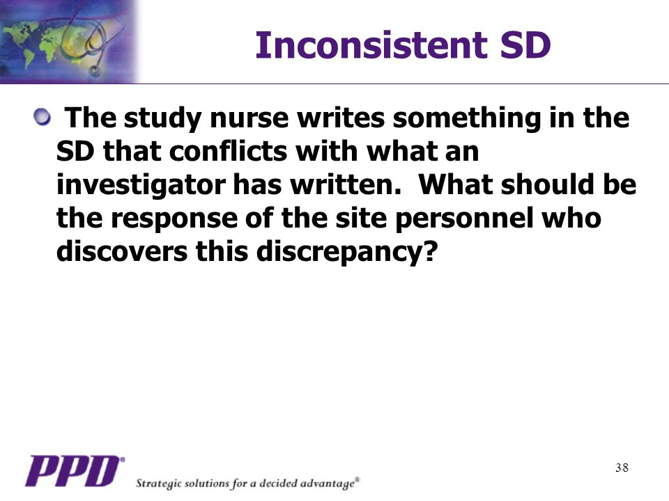 38 Inconsistent SD The study nurse writes something in the SD that conflicts with what an investigator has written.