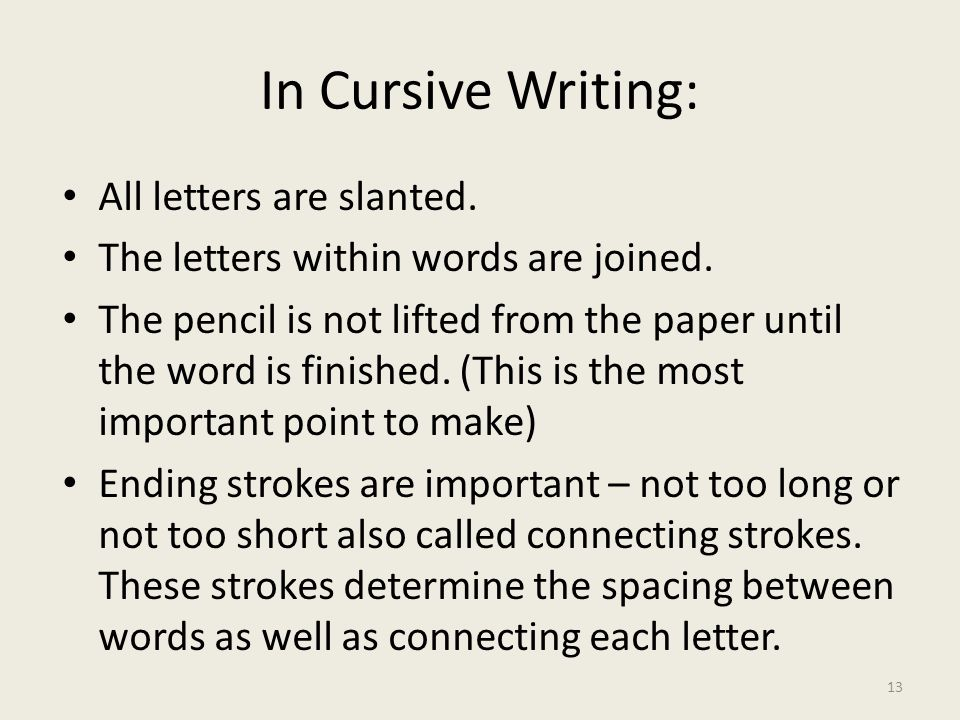 In Cursive Writing: All letters are slanted. The letters within words are joined. The pencil is not lifted from the paper until the word is finished.