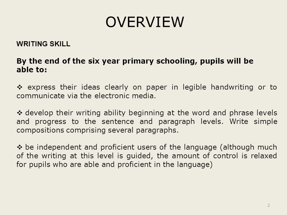 OVERVIEW 2 WRITING SKILL By the end of the six year primary schooling, pupils will be able to:  express their ideas clearly on paper in legible handw