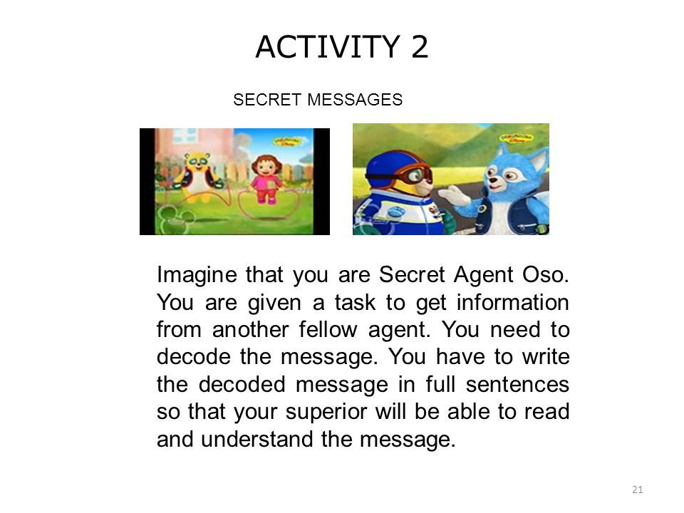 21 ACTIVITY 2 SECRET MESSAGES Imagine that you are Secret Agent Oso. You are given a task to get information from another fellow agent. You need to de