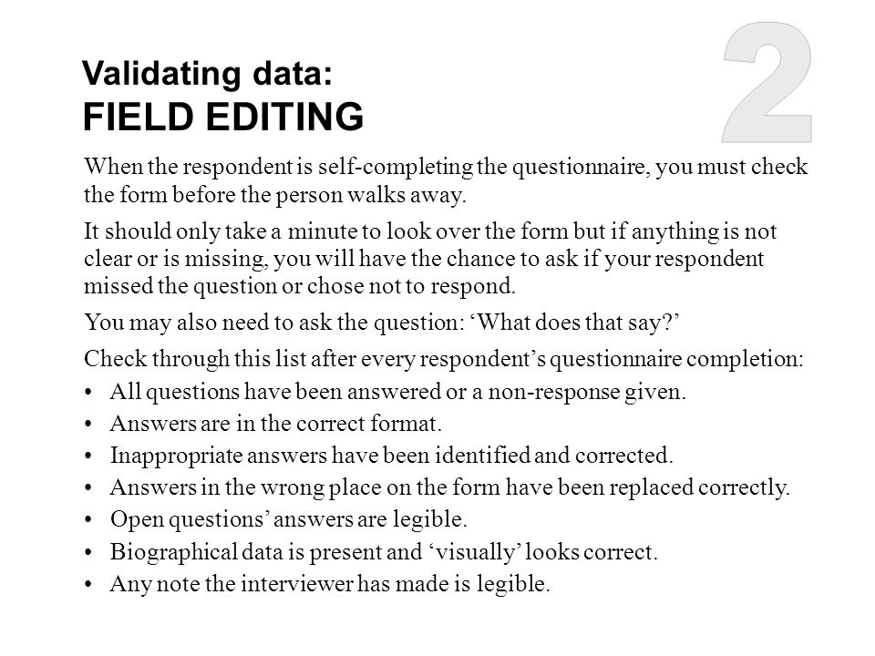 Validating data: FIELD EDITING When the respondent is self-completing the questionnaire, you must check the form before the person walks away. It shou