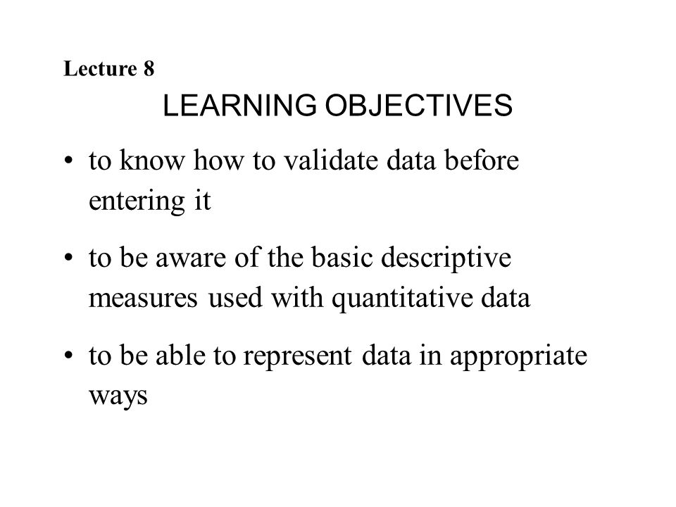 Lecture 8 LEARNING OBJECTIVES to know how to validate data before entering it to be aware of the basic descriptive measures used with quantitative dat