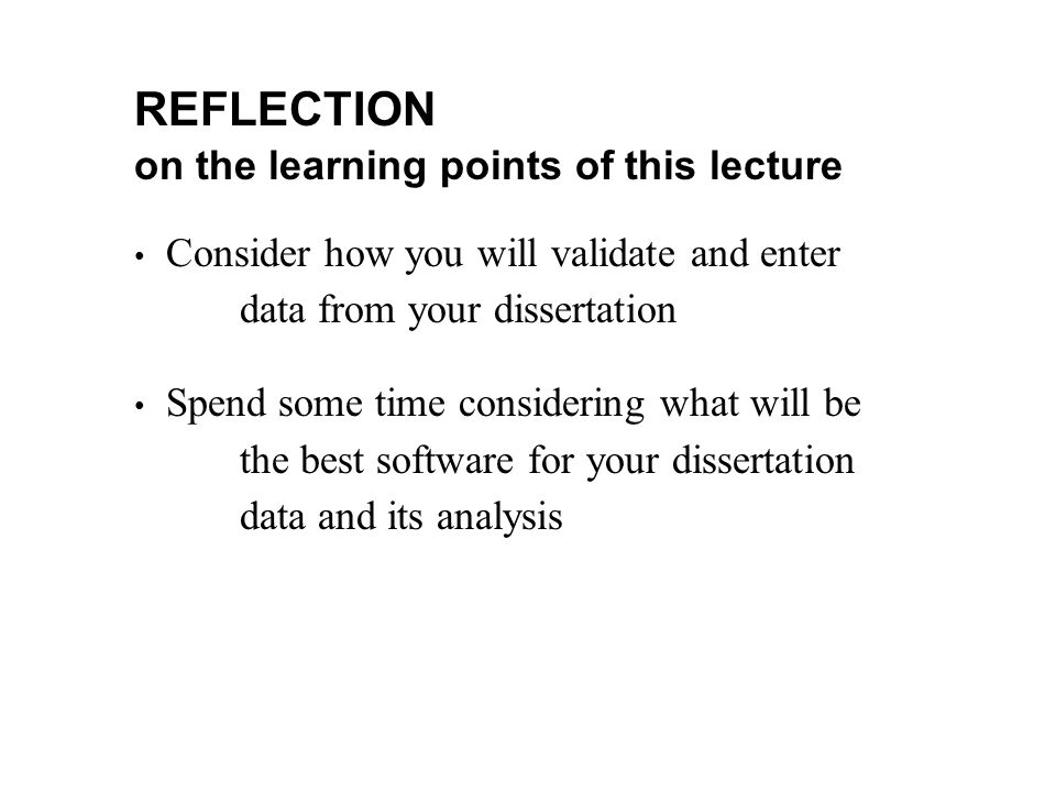 REFLECTION on the learning points of this lecture Consider how you will validate and enter data from your dissertation Spend some time considering wha