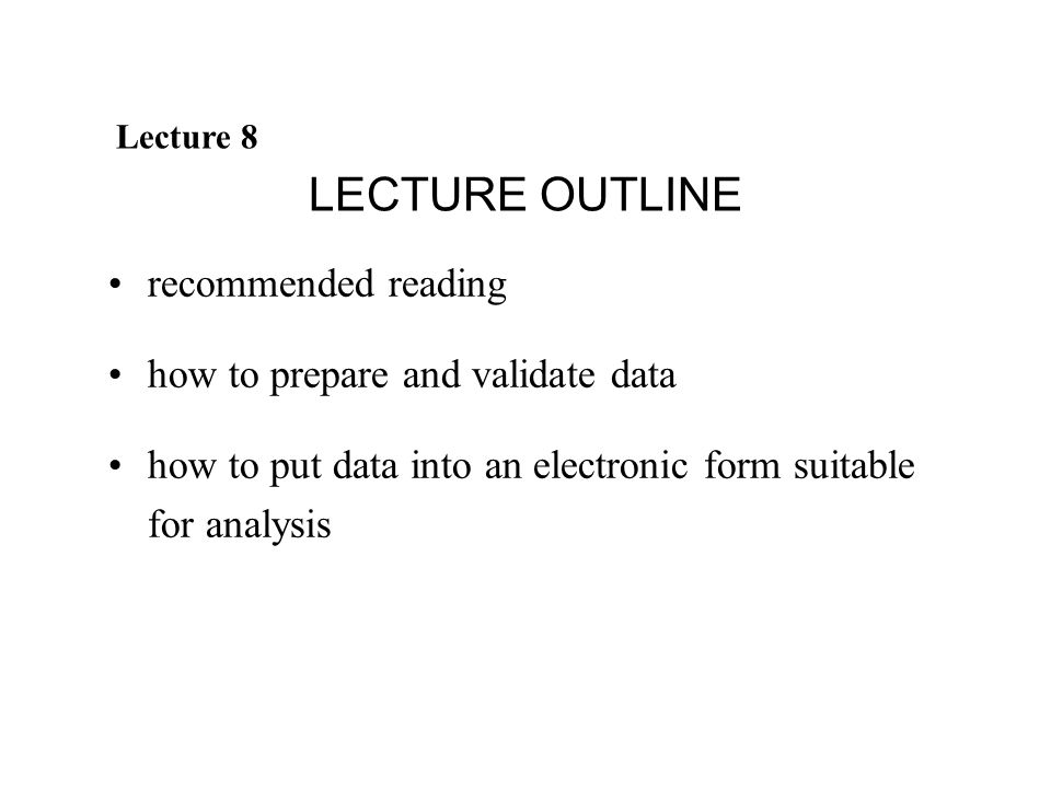 Lecture 8 LECTURE OUTLINE recommended reading how to prepare and validate data how to put data into an electronic form suitable for analysis