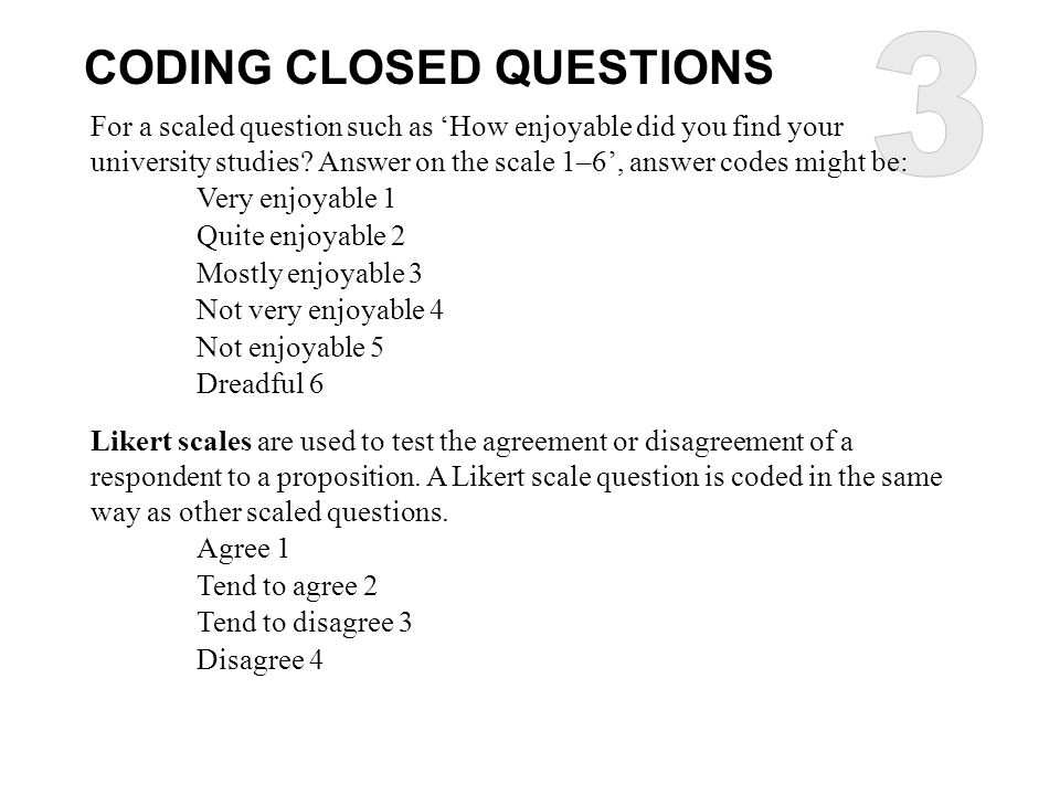 CODING CLOSED QUESTIONS For a scaled question such as 'How enjoyable did you find your university studies? Answer on the scale 1–6', answer codes migh