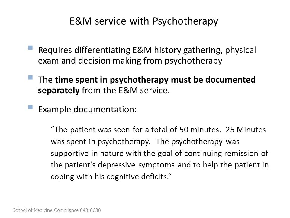 E&M service with Psychotherapy  Requires differentiating E&M history gathering, physical exam and decision making from psychotherapy  The time spent in psychotherapy must be documented separately from the E&M service.