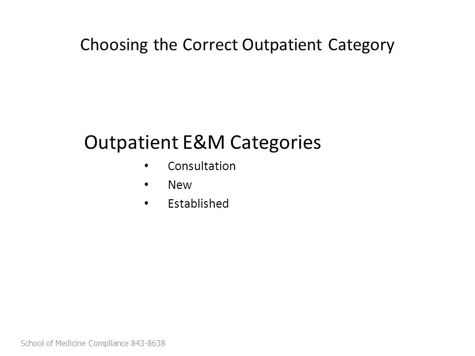 Choosing the Correct Outpatient Category Outpatient E&M Categories Consultation New Established School of Medicine Compliance 843-8638