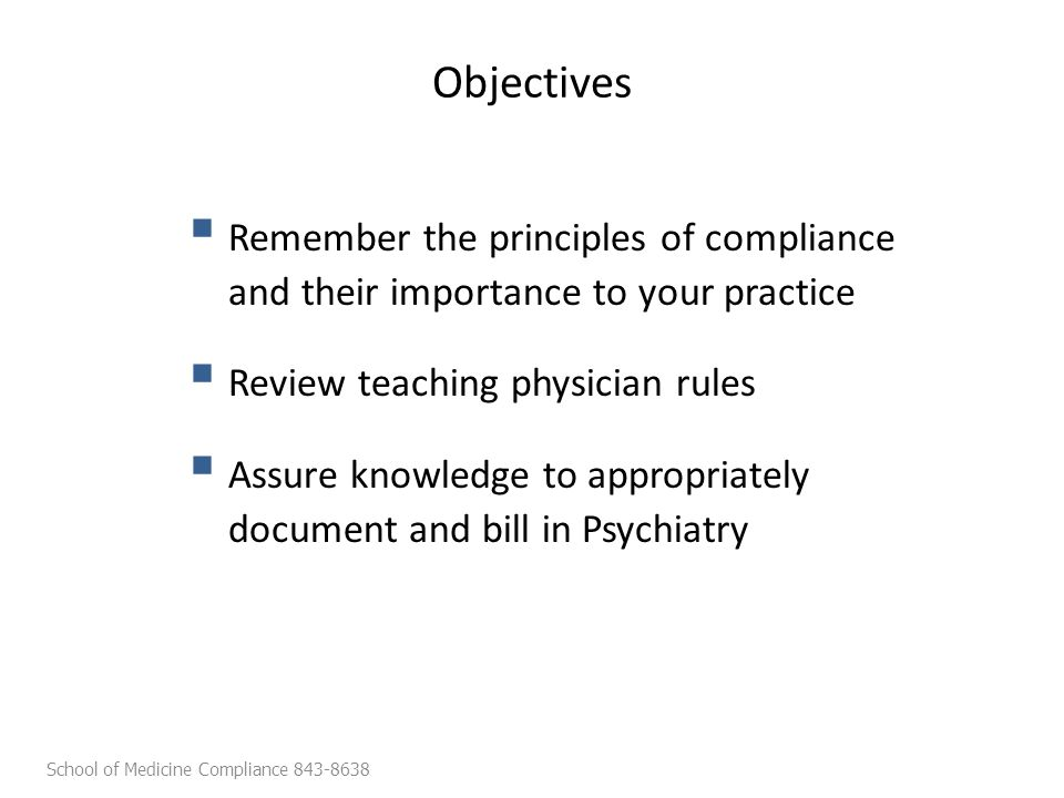 Objectives  Remember the principles of compliance and their importance to your practice  Review teaching physician rules  Assure knowledge to appropriately document and bill in Psychiatry School of Medicine Compliance 843-8638