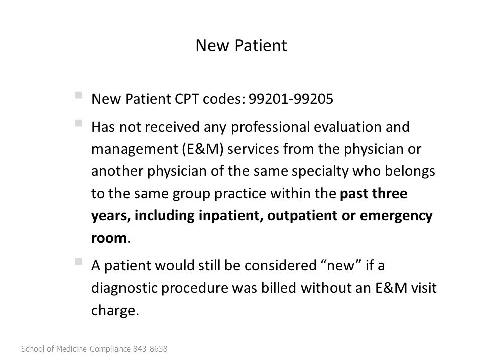 New Patient  New Patient CPT codes: 99201-99205  Has not received any professional evaluation and management (E&M) services from the physician or another physician of the same specialty who belongs to the same group practice within the past three years, including inpatient, outpatient or emergency room.