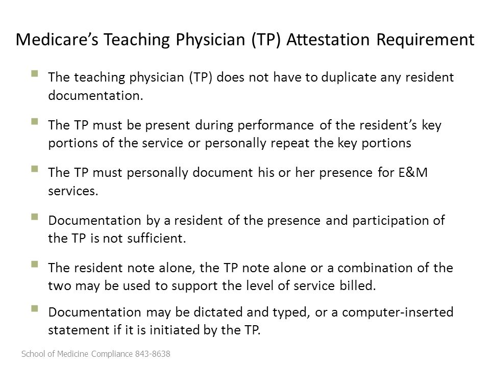 Medicare's Teaching Physician (TP) Attestation Requirement  The teaching physician (TP) does not have to duplicate any resident documentation.