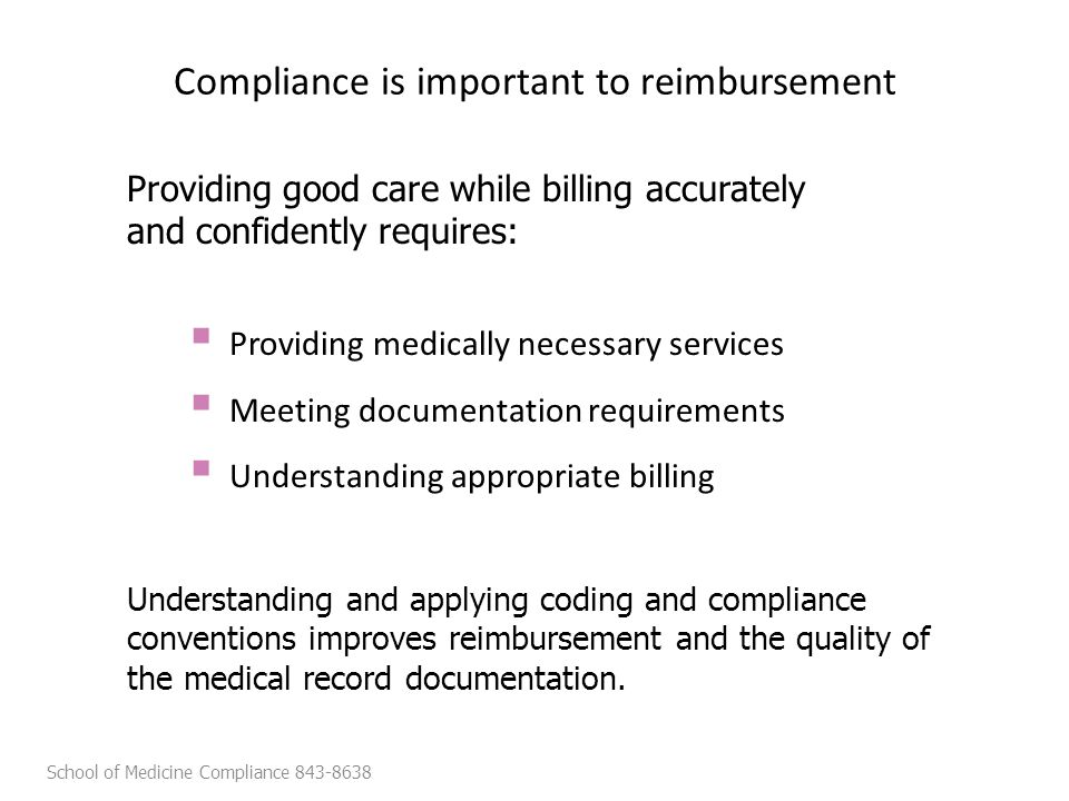 Compliance is important to reimbursement  Providing medically necessary services  Meeting documentation requirements  Understanding appropriate billing Understanding and applying coding and compliance conventions improves reimbursement and the quality of the medical record documentation.