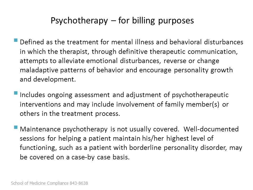 Psychotherapy – for billing purposes  Defined as the treatment for mental illness and behavioral disturbances in which the therapist, through definitive therapeutic communication, attempts to alleviate emotional disturbances, reverse or change maladaptive patterns of behavior and encourage personality growth and development.