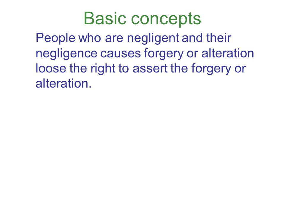 Basic concepts People who are negligent and their negligence causes forgery or alteration loose the right to assert the forgery or alteration.
