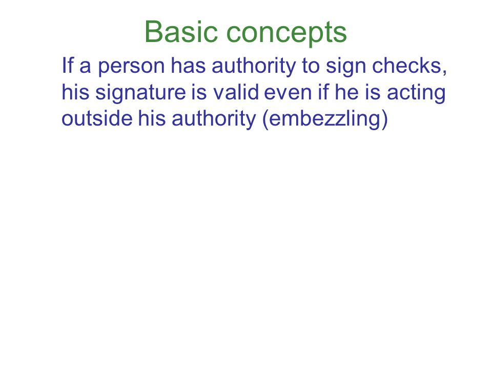 Basic concepts If someone is authorized to indorse checks, even unauthorized indorsements (embezzlement) can be effective (unless depository bank is negligent).