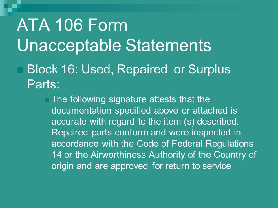 ATA 106 Form Unacceptable Statements Block 16: Used, Repaired or Surplus Parts: The following signature attests that the documentation specified above