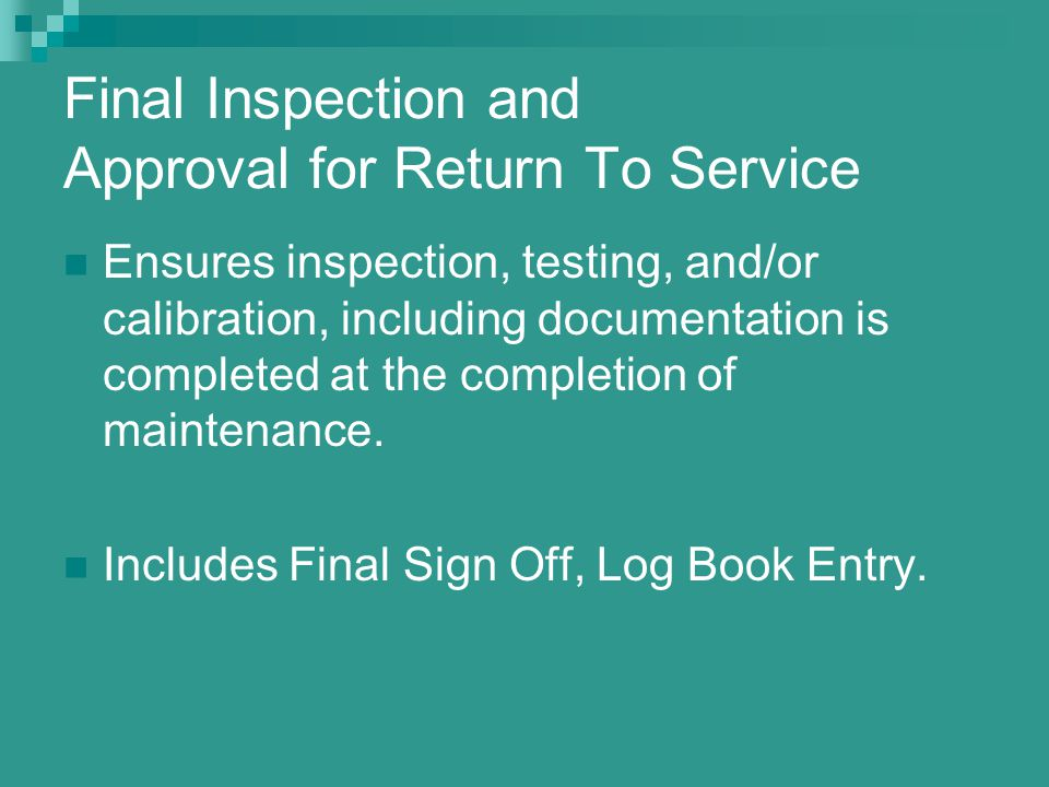 Final Inspection and Approval for Return To Service Ensures inspection, testing, and/or calibration, including documentation is completed at the compl