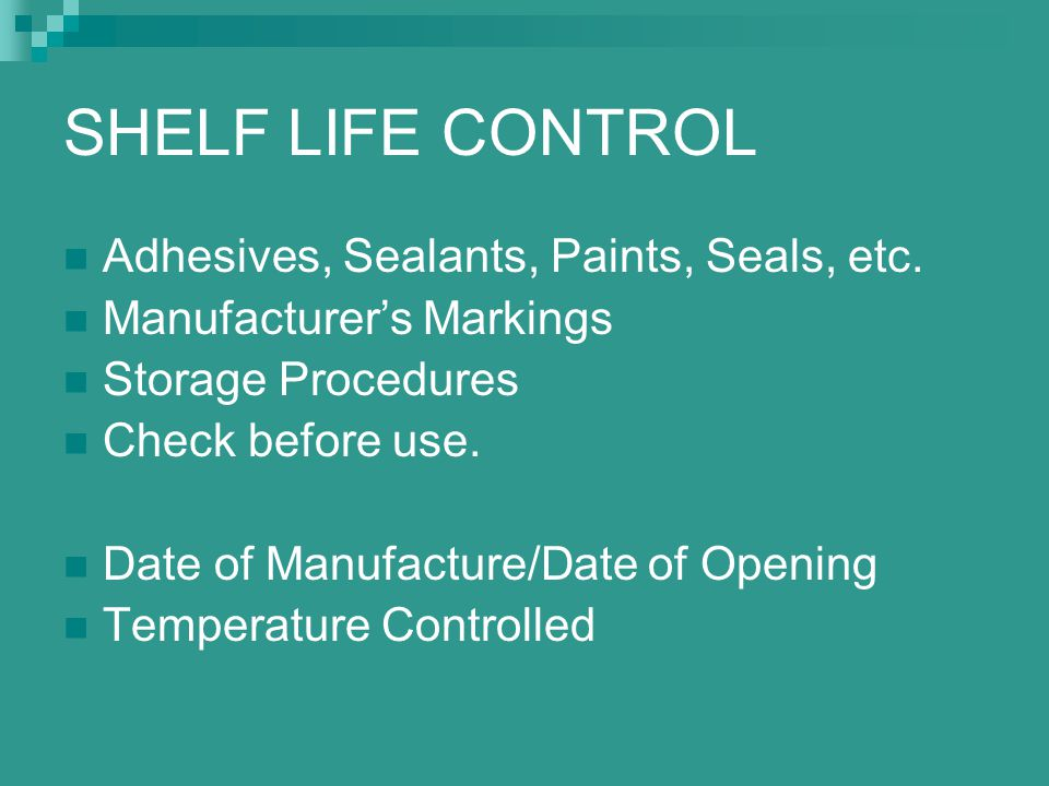 SHELF LIFE CONTROL Adhesives, Sealants, Paints, Seals, etc. Manufacturer's Markings Storage Procedures Check before use. Date of Manufacture/Date of O