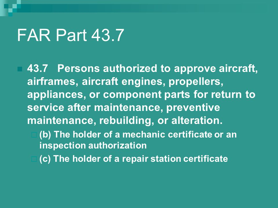 FAR Part 43.7 43.7 Persons authorized to approve aircraft, airframes, aircraft engines, propellers, appliances, or component parts for return to servi