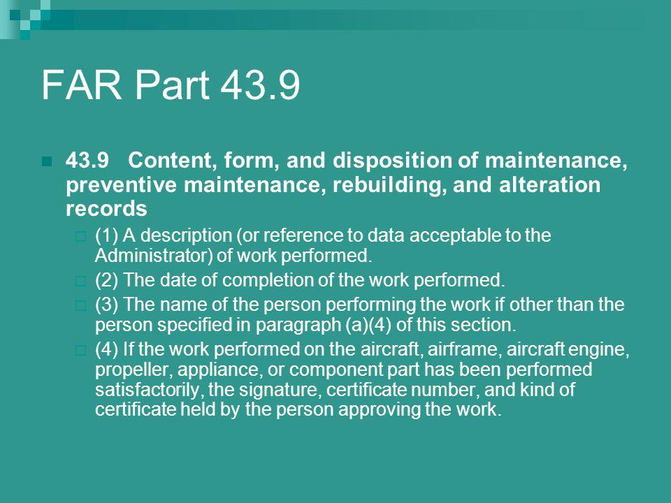 FAR Part 43.9 43.9 Content, form, and disposition of maintenance, preventive maintenance, rebuilding, and alteration records  (1) A description (or r