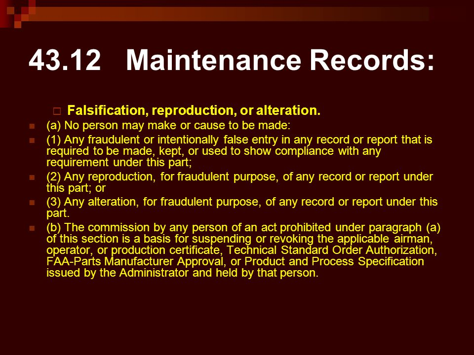 43.12 Maintenance Records:  Falsification, reproduction, or alteration. (a) No person may make or cause to be made: (1) Any fraudulent or intentional