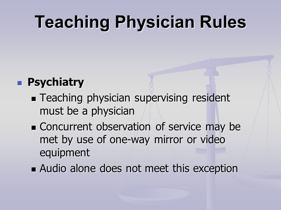 Teaching Physician Rules Psychiatry Psychiatry Teaching physician supervising resident must be a physician Teaching physician supervising resident must be a physician Concurrent observation of service may be met by use of one-way mirror or video equipment Concurrent observation of service may be met by use of one-way mirror or video equipment Audio alone does not meet this exception Audio alone does not meet this exception