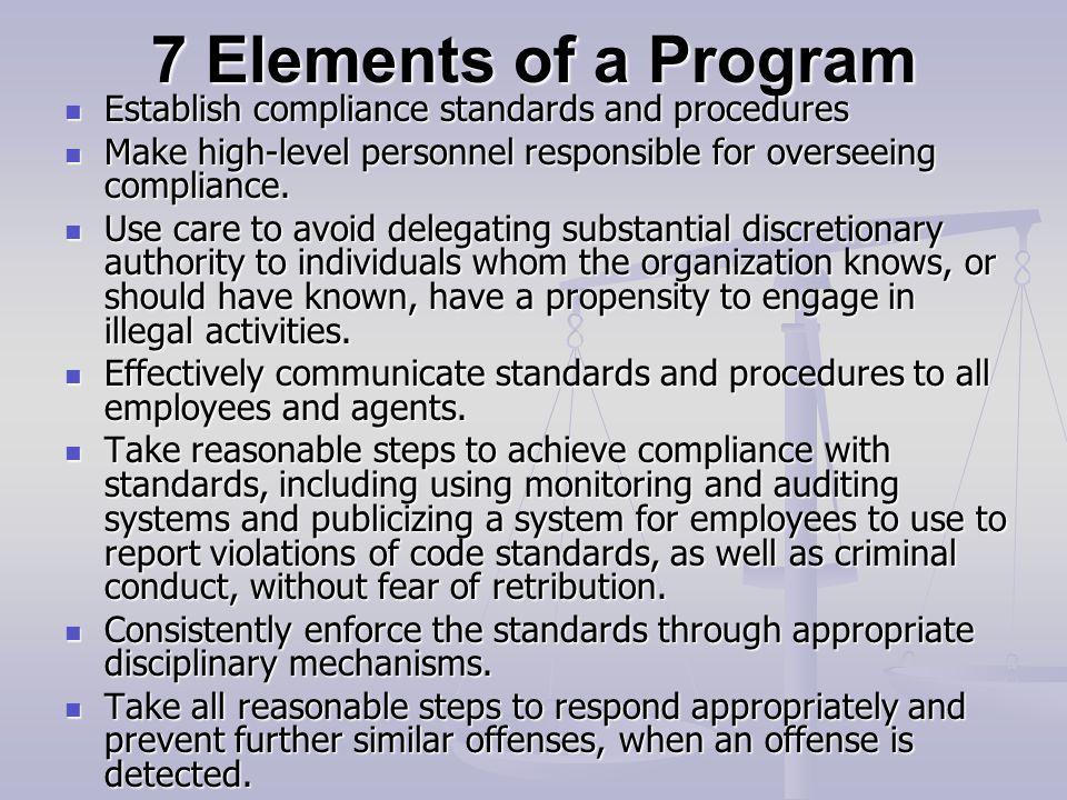 7 Elements of a Program Establish compliance standards and procedures Establish compliance standards and procedures Make high-level personnel responsible for overseeing compliance.