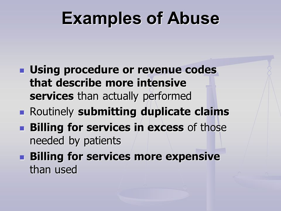 Examples of Abuse Using procedure or revenue codes that describe more intensive services than actually performed Using procedure or revenue codes that describe more intensive services than actually performed Routinely submitting duplicate claims Routinely submitting duplicate claims Billing for services in excess of those needed by patients Billing for services in excess of those needed by patients Billing for services more expensive than used Billing for services more expensive than used