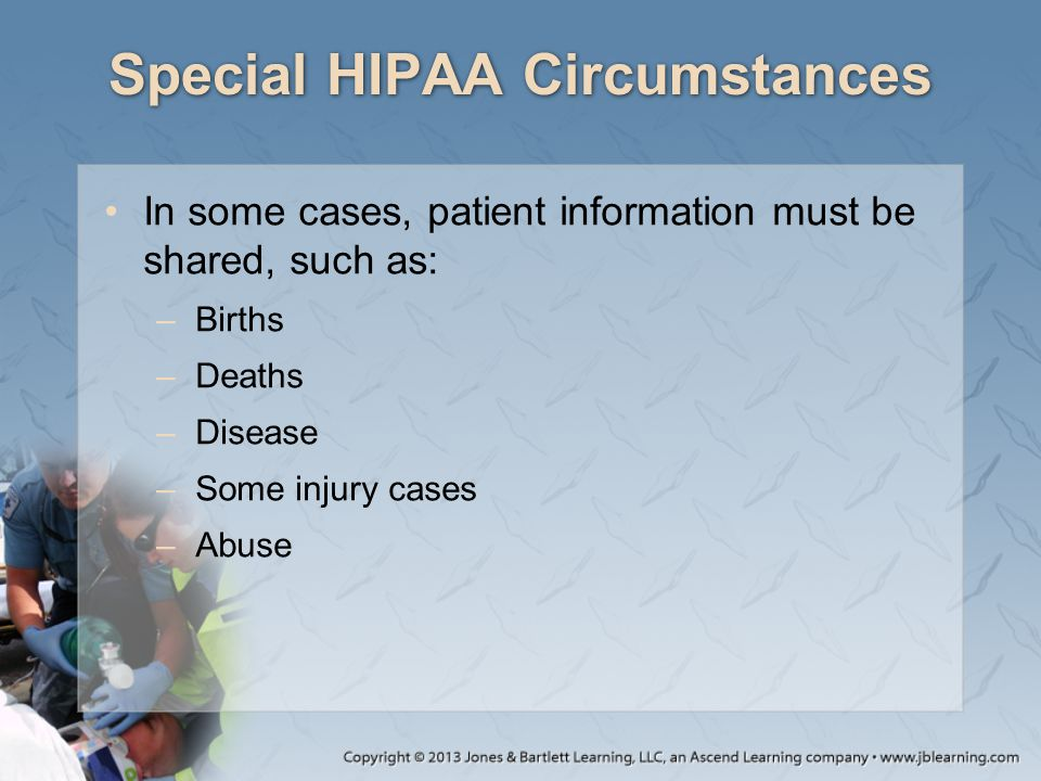 Special HIPAA Circumstances In some cases, patient information must be shared, such as: –Births –Deaths –Disease –Some injury cases –Abuse