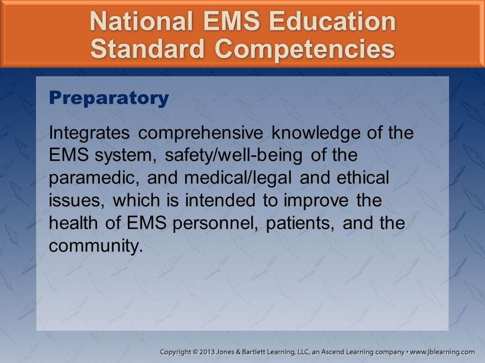 Preparatory Integrates comprehensive knowledge of the EMS system, safety/well-being of the paramedic, and medical/legal and ethical issues, which is i
