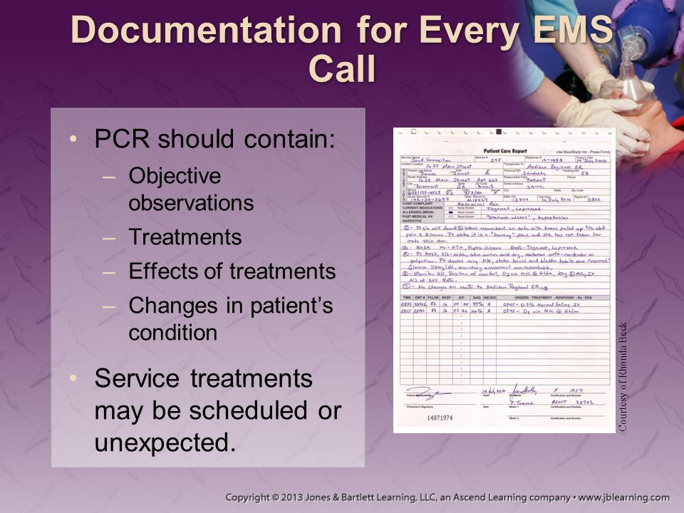 Documentation for Every EMS Call PCR should contain: –Objective observations –Treatments –Effects of treatments –Changes in patient's condition Servic