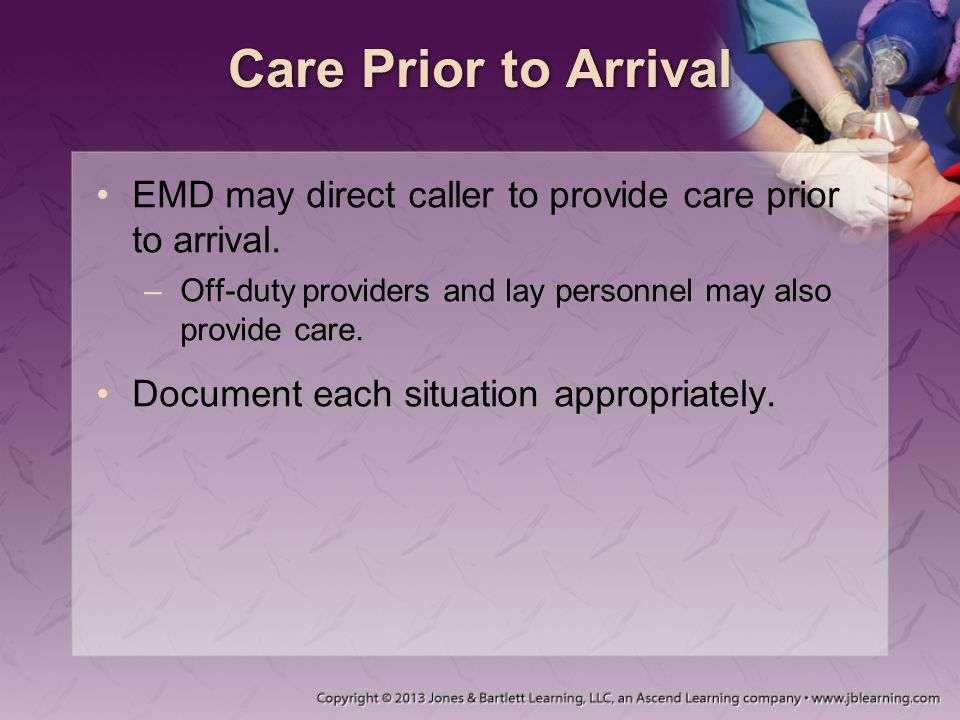 Care Prior to Arrival EMD may direct caller to provide care prior to arrival. –Off-duty providers and lay personnel may also provide care. Document ea
