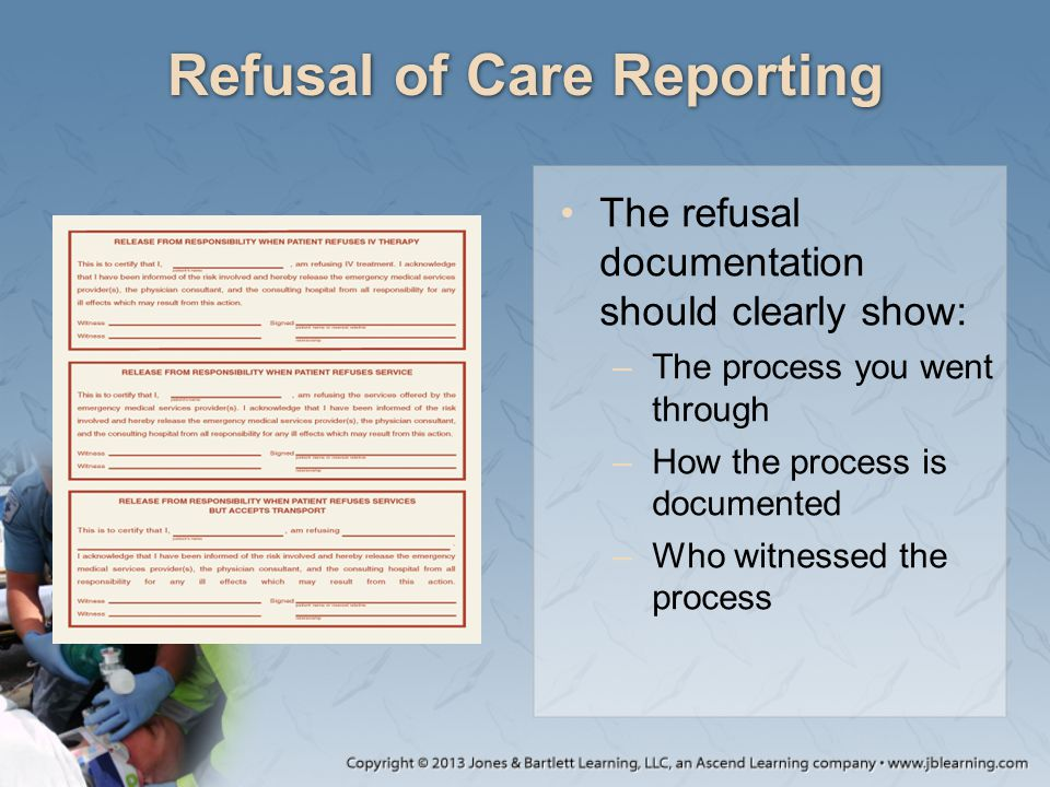 Refusal of Care Reporting The refusal documentation should clearly show: –The process you went through –How the process is documented –Who witnessed the process