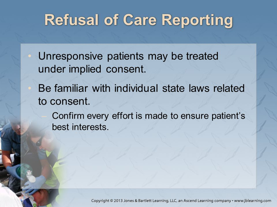 Refusal of Care Reporting Unresponsive patients may be treated under implied consent.