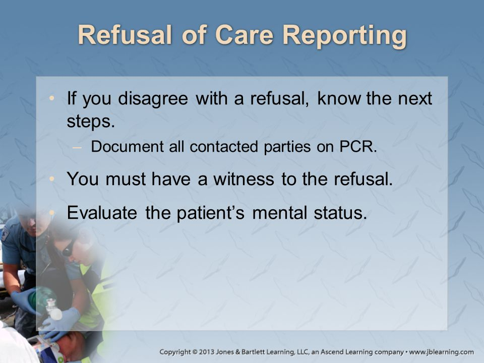 Refusal of Care Reporting If you disagree with a refusal, know the next steps. –Document all contacted parties on PCR. You must have a witness to the