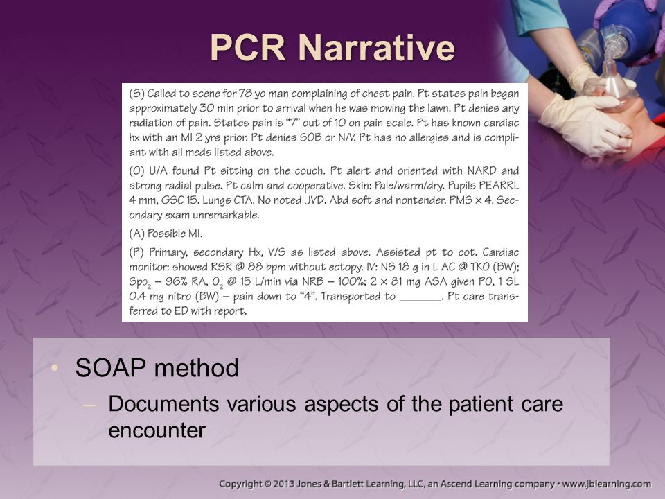 PCR Narrative SOAP method –Documents various aspects of the patient care encounter