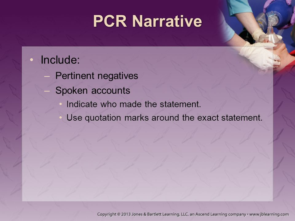 PCR Narrative Include: –Pertinent negatives –Spoken accounts Indicate who made the statement.