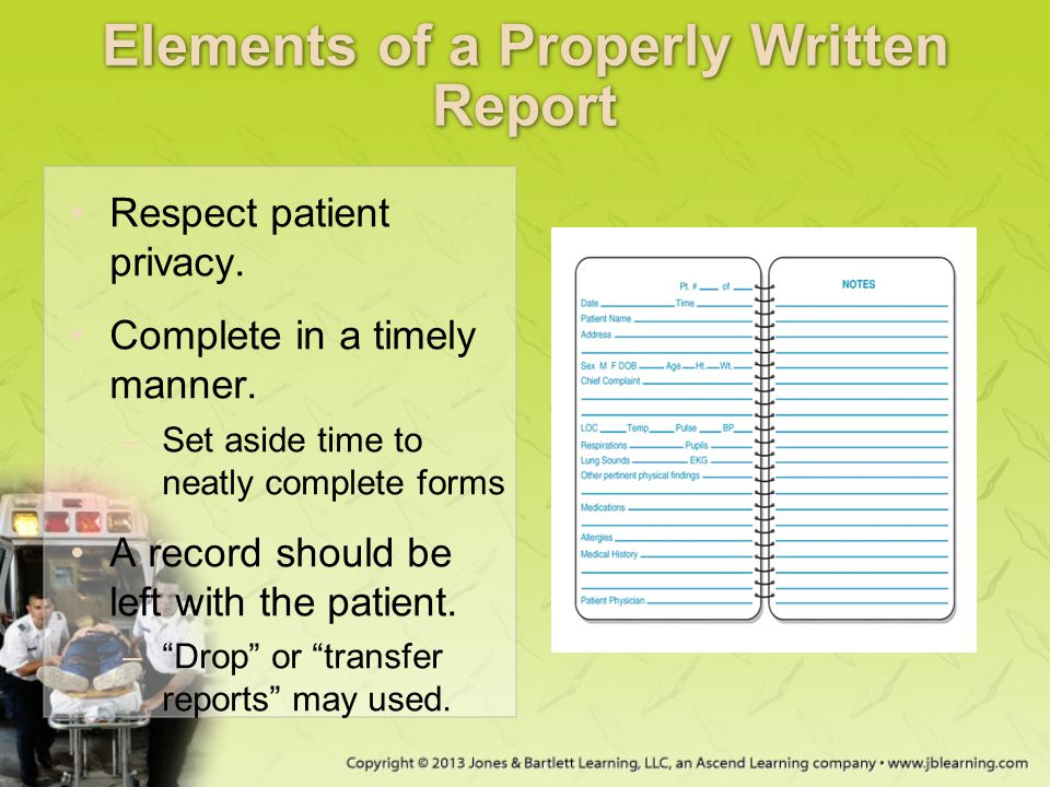 Elements of a Properly Written Report Respect patient privacy. Complete in a timely manner. –Set aside time to neatly complete forms A record should b