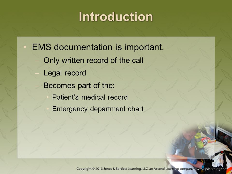 Introduction EMS documentation is important. –Only written record of the call –Legal record –Becomes part of the: Patient's medical record Emergency d