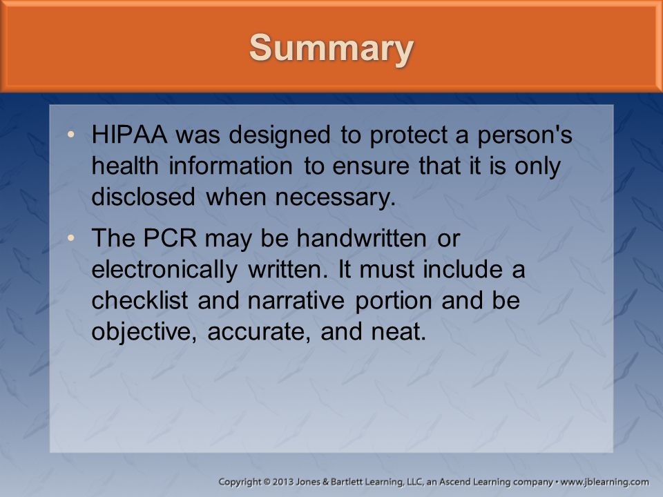 HIPAA was designed to protect a person's health information to ensure that it is only disclosed when necessary. The PCR may be handwritten or electron
