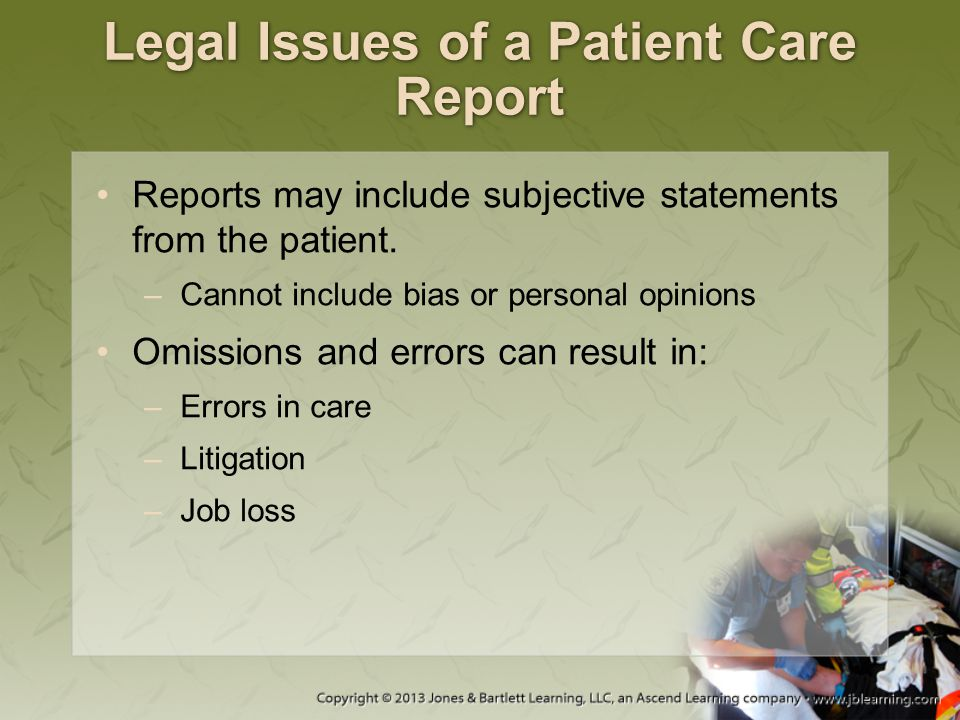 Legal Issues of a Patient Care Report Reports may include subjective statements from the patient. –Cannot include bias or personal opinions Omissions