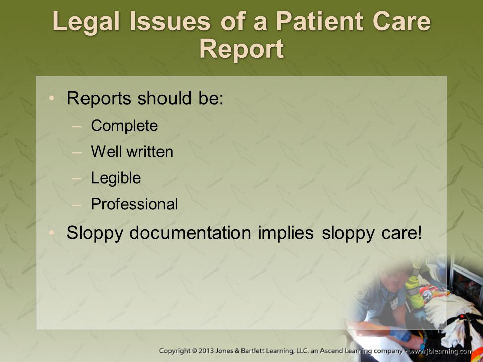 Legal Issues of a Patient Care Report Reports should be: –Complete –Well written –Legible –Professional Sloppy documentation implies sloppy care!