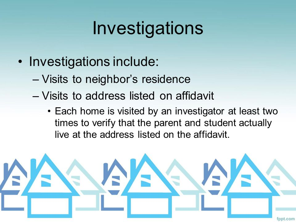 Investigations Investigations include: –Visits to neighbor's residence –Visits to address listed on affidavit Each home is visited by an investigator