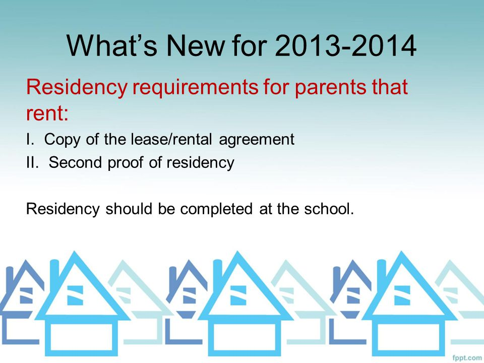 What's New for 2013-2014 Residency requirements for parents that rent: I. Copy of the lease/rental agreement II. Second proof of residency Residency s